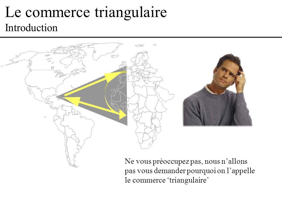 Le commerce triangulaire Introduction Ne vous préoccupez pas, nous nallons pas vous demander pourquoi on lappelle le commerce triangulaire