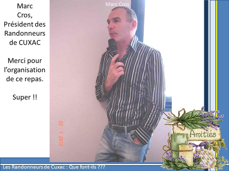Marc Cros Les Randonneurs de Cuxac : Que font-ils ??? Marc Cros, Président des Randonneurs de CUXAC Merci pour lorganisation de ce repas. Super !!