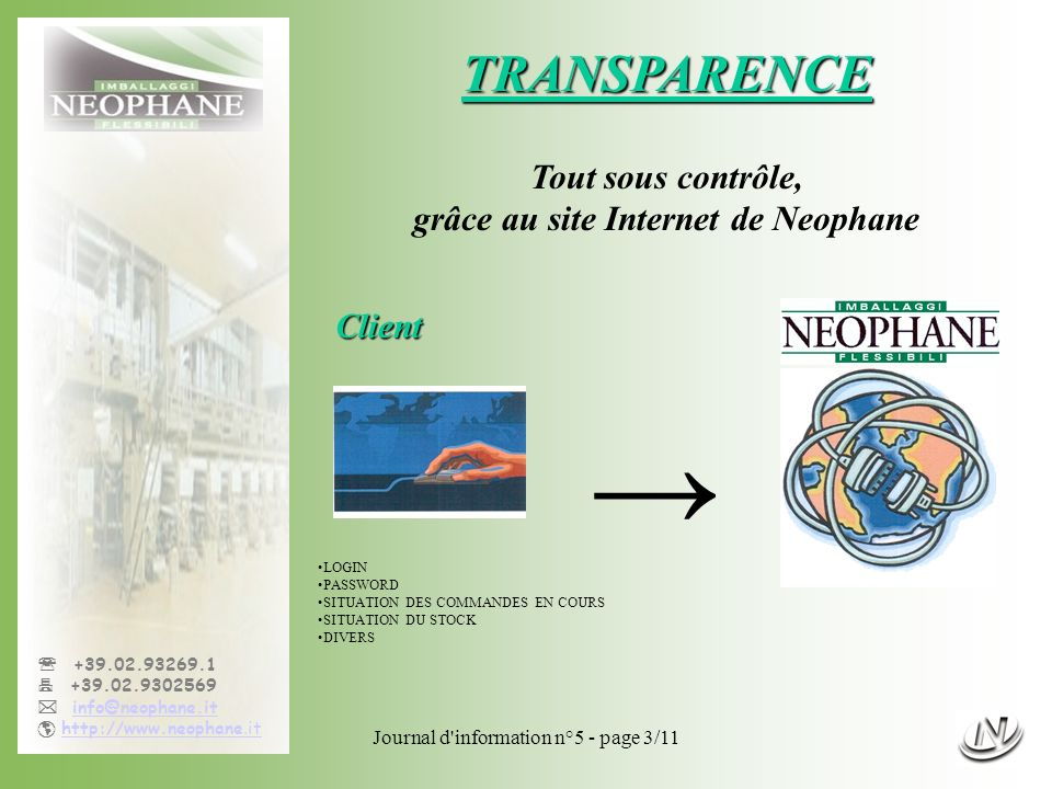 Journal d information n°5 - page 3/11 +39.02.93269.1 +39.02.9302569 info@neophane.it http://www.neophane.ithttp://www.neophane.it TRANSPARENCE Tout sous contrôle, grâce au site Internet de Neophane LOGIN PASSWORD SITUATION DES COMMANDES EN COURS SITUATION DU STOCK DIVERS Client