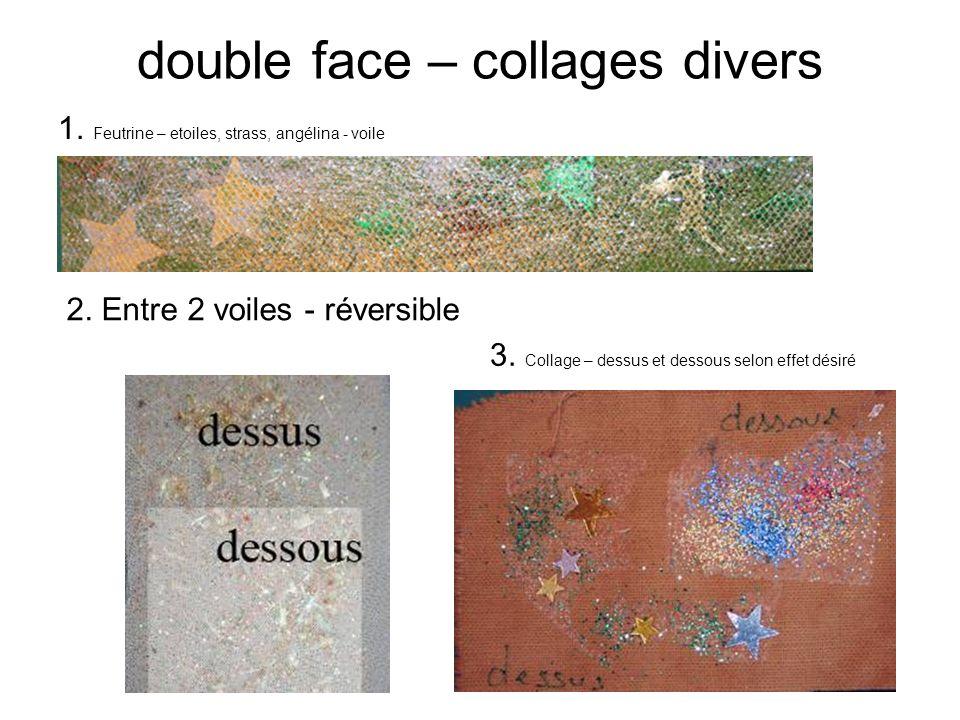 double face – collages divers 1. Feutrine – etoiles, strass, angélina - voile 2. Entre 2 voiles - réversible 3. Collage – dessus et dessous selon effe