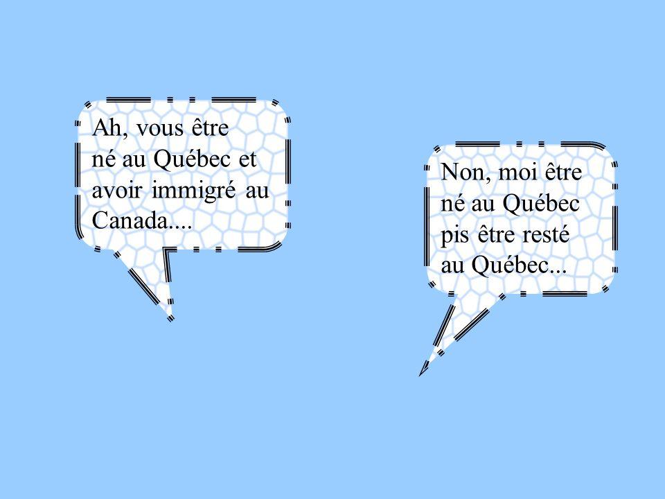 Ah, vous être né au Québec et avoir immigré au Canada.... Non, moi être né au Québec pis être resté au Québec...
