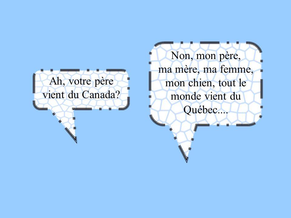 Ah, votre père vient du Canada? Non, mon père, ma mère, ma femme, mon chien, tout le monde vient du Québec....