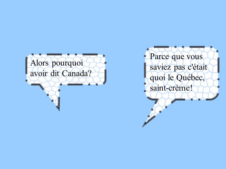 Alors pourquoi avoir dit Canada? Parce que vous saviez pas c'était quoi le Québec, saint-crème!