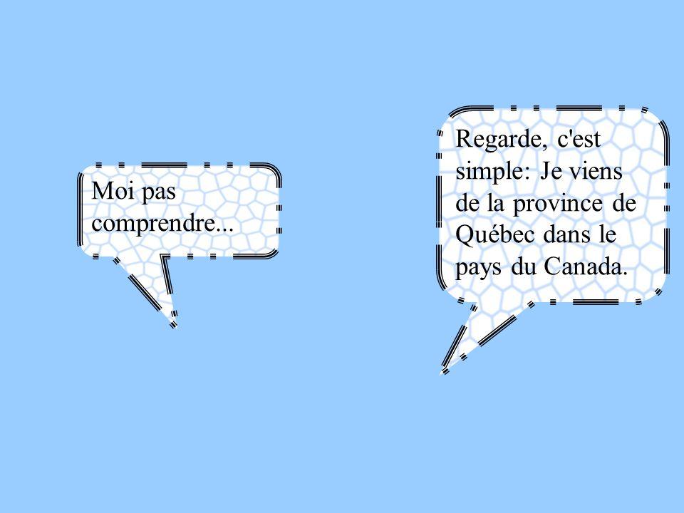Moi pas comprendre... Regarde, c'est simple: Je viens de la province de Québec dans le pays du Canada.