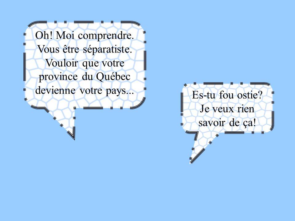 Oh! Moi comprendre. Vous être séparatiste. Vouloir que votre province du Québec devienne votre pays... Es-tu fou ostie? Je veux rien savoir de ça!