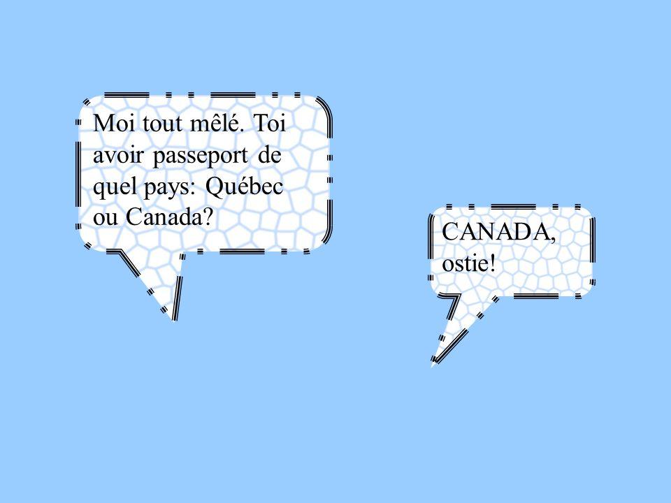 Moi tout mêlé. Toi avoir passeport de quel pays: Québec ou Canada? CANADA, ostie!