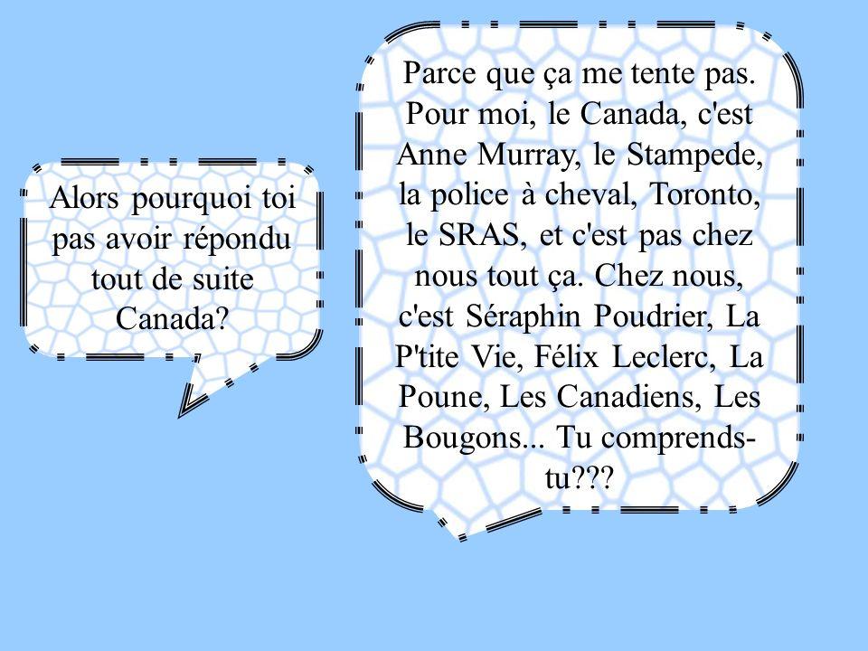 Alors pourquoi toi pas avoir répondu tout de suite Canada? Parce que ça me tente pas. Pour moi, le Canada, c'est Anne Murray, le Stampede, la police à