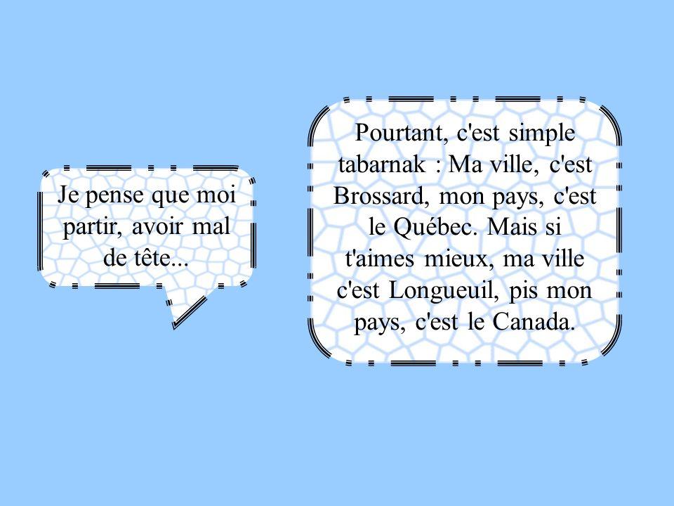 Je pense que moi partir, avoir mal de tête... Pourtant, c'est simple tabarnak : Ma ville, c'est Brossard, mon pays, c'est le Québec. Mais si t'aimes m