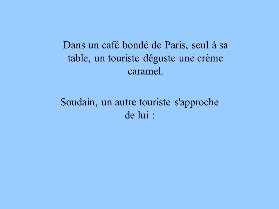 Dans un café bondé de Paris, seul à sa table, un touriste déguste une crème caramel. Soudain, un autre touriste s'approche de lui :