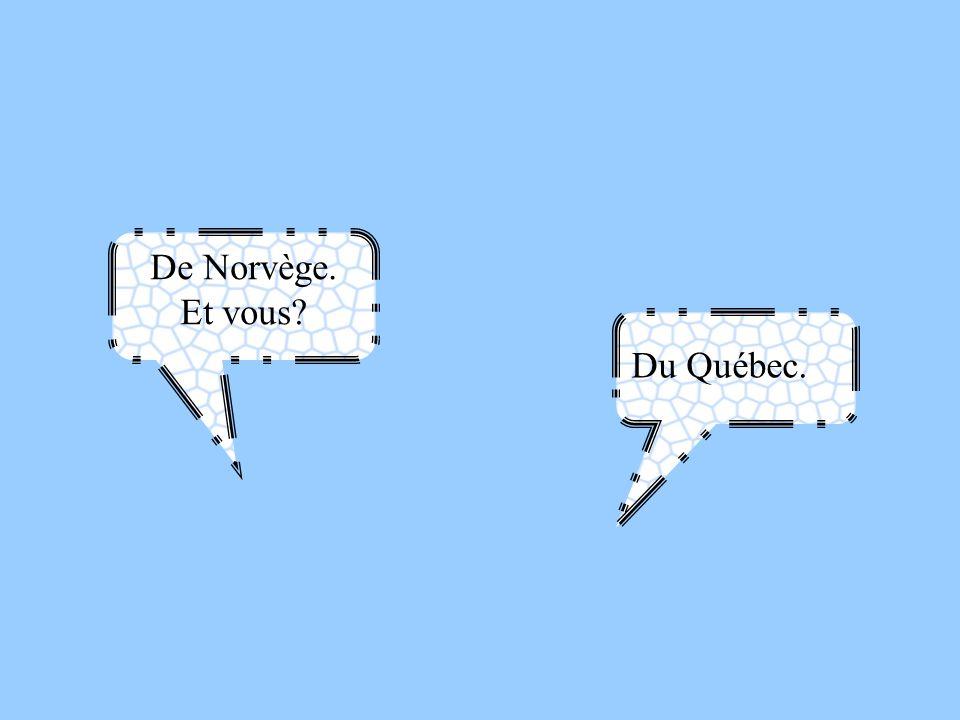 De Norvège. Et vous? Du Québec.