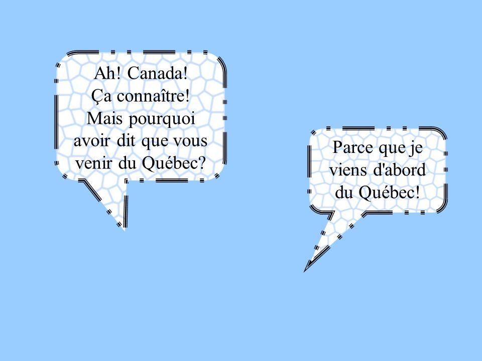 Ah! Canada! Ça connaître! Mais pourquoi avoir dit que vous venir du Québec? Parce que je viens d'abord du Québec!