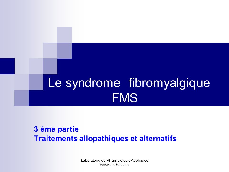 Laboratoire de Rhumatologie Appliquée www.labrha.com Le syndrome fibromyalgique FMS 3 ème partie Traitements allopathiques et alternatifs