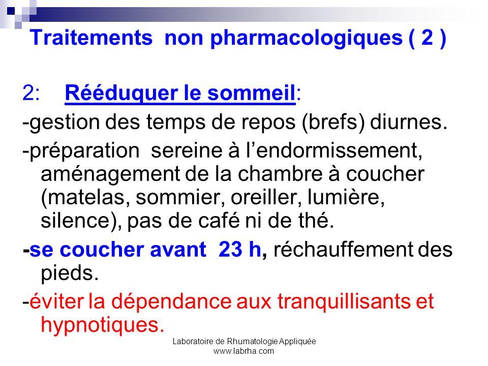 Laboratoire de Rhumatologie Appliquée www.labrha.com Traitements non pharmacologiques ( 2 ) 2: Rééduquer le sommeil: -gestion des temps de repos (bref