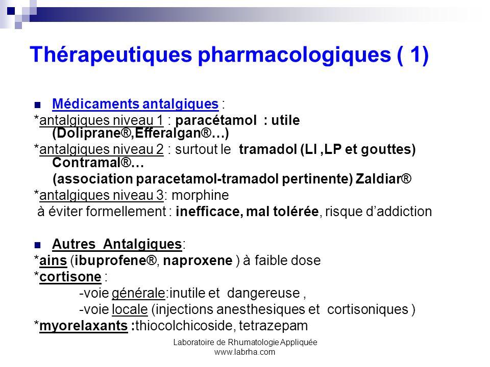 Laboratoire de Rhumatologie Appliquée www.labrha.com Thérapeutiques pharmacologiques( 2 ) Médicaments psychotropes: Antidépresseurs à visée antalgique *ADTC : surtout lamitryptiline (Laroxyl®) doses faibles sauf dépression associée, mais souvent échappement *IRS : fluoxetine (Prozac ®) *association ADTC + IRS *nouveaux AntiDepresseurs mixtes : doluxetine,milnacipram (Ixel ®) Tranquillisants et somnifères *benzodiazepines : clonazepam (Rivotril ®) alprazolam (Xanax ®) *hypnotiques (en usage bref): zolpidem (Stilnox ®) zopiclone (Imovane ®) *échec neuroleptiques *antiépileptiques : clonazepam, prégabaline (Lyrica ®) études en cours