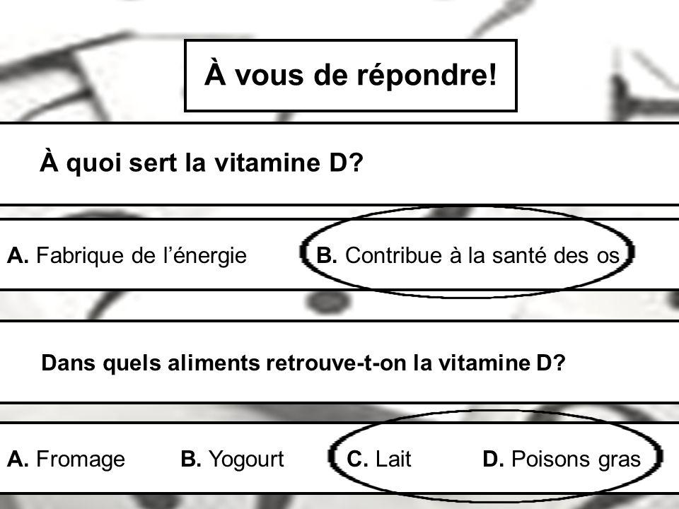 À vous de répondre! À quoi sert la vitamine D? A. Fabrique de lénergie B. Contribue à la santé des os Dans quels aliments retrouve-t-on la vitamine D?