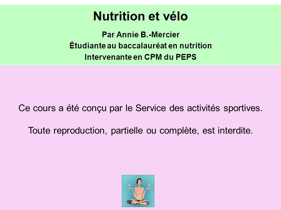 Ce cours a été conçu par le Service des activités sportives. Toute reproduction, partielle ou complète, est interdite. Nutrition et vélo Par Annie B.-