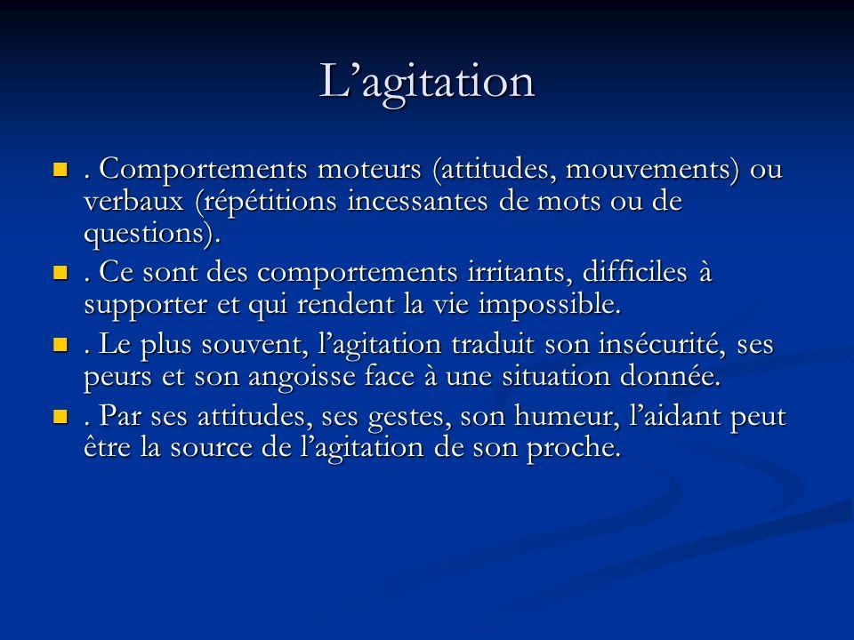 Lagitation. Comportements moteurs (attitudes, mouvements) ou verbaux (répétitions incessantes de mots ou de questions).. Comportements moteurs (attitu