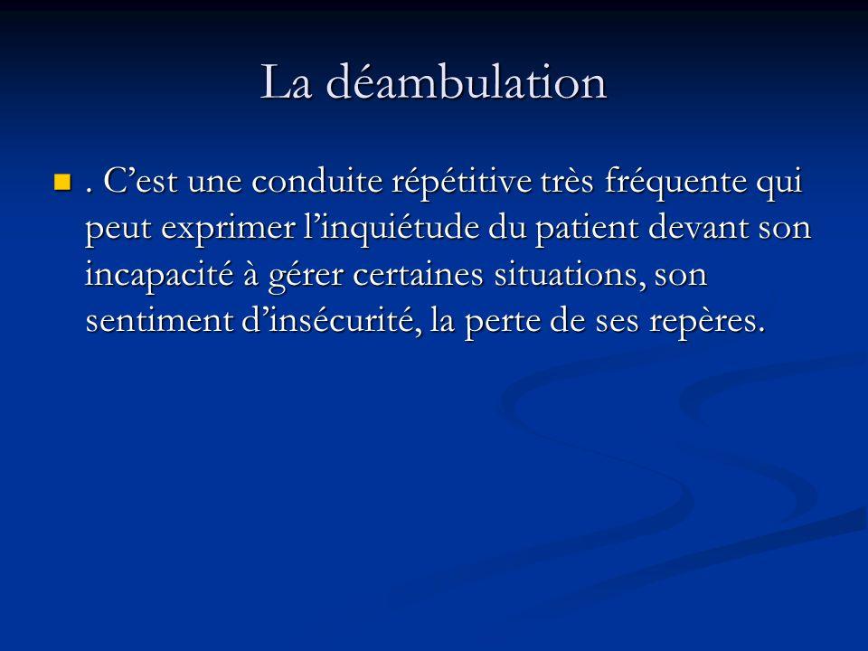 La déambulation. Cest une conduite répétitive très fréquente qui peut exprimer linquiétude du patient devant son incapacité à gérer certaines situatio