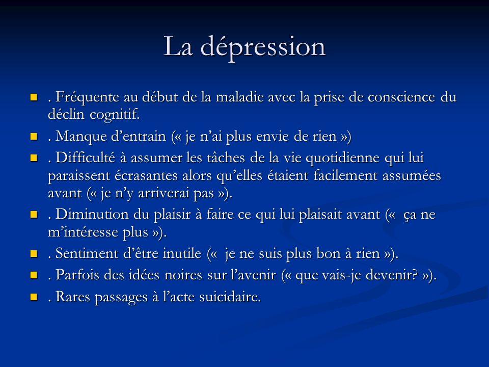 La dépression. Fréquente au début de la maladie avec la prise de conscience du déclin cognitif.. Fréquente au début de la maladie avec la prise de con