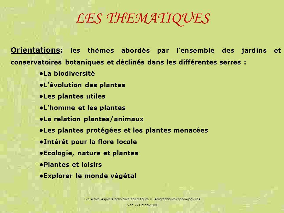 LES THEMATIQUES Les serres: Aspects techniques, scientifiques, muséographiques et pédagogiques Lyon, 22 Octobre 2008 Orientations: les thèmes abordés