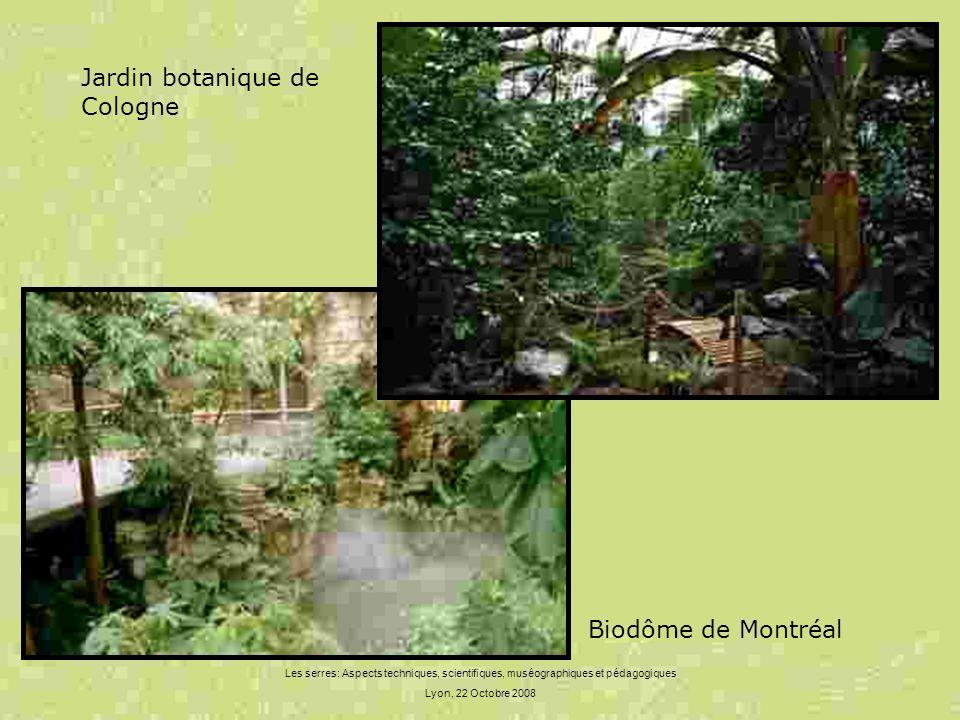 Les serres: Aspects techniques, scientifiques, muséographiques et pédagogiques Lyon, 22 Octobre 2008 Jardin botanique de Cologne Biodôme de Montréal