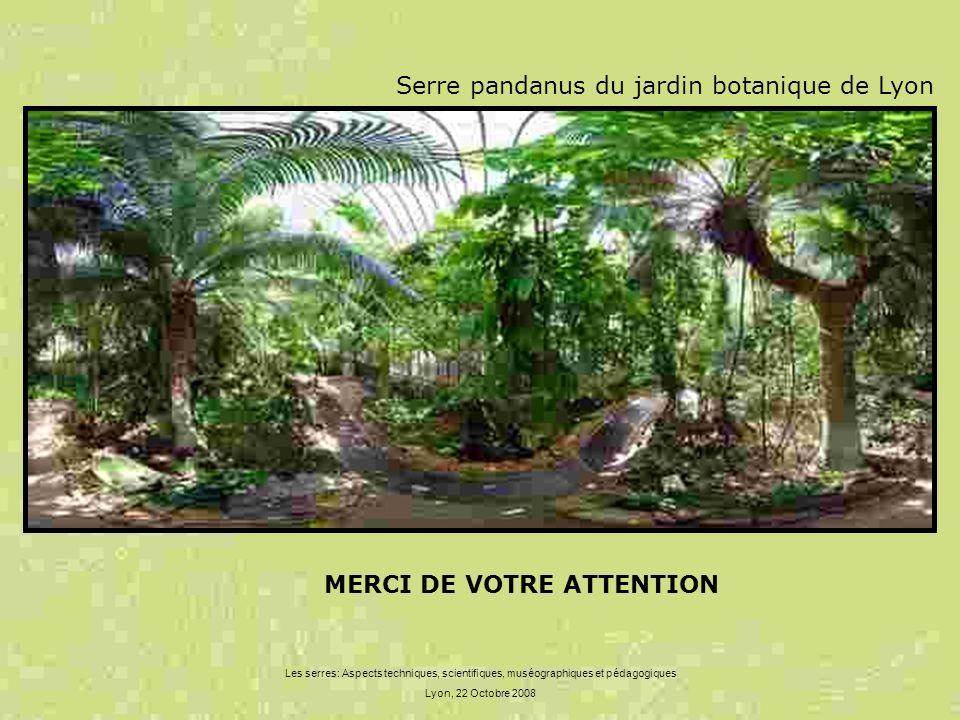 Les serres: Aspects techniques, scientifiques, muséographiques et pédagogiques Lyon, 22 Octobre 2008 MERCI DE VOTRE ATTENTION Serre pandanus du jardin