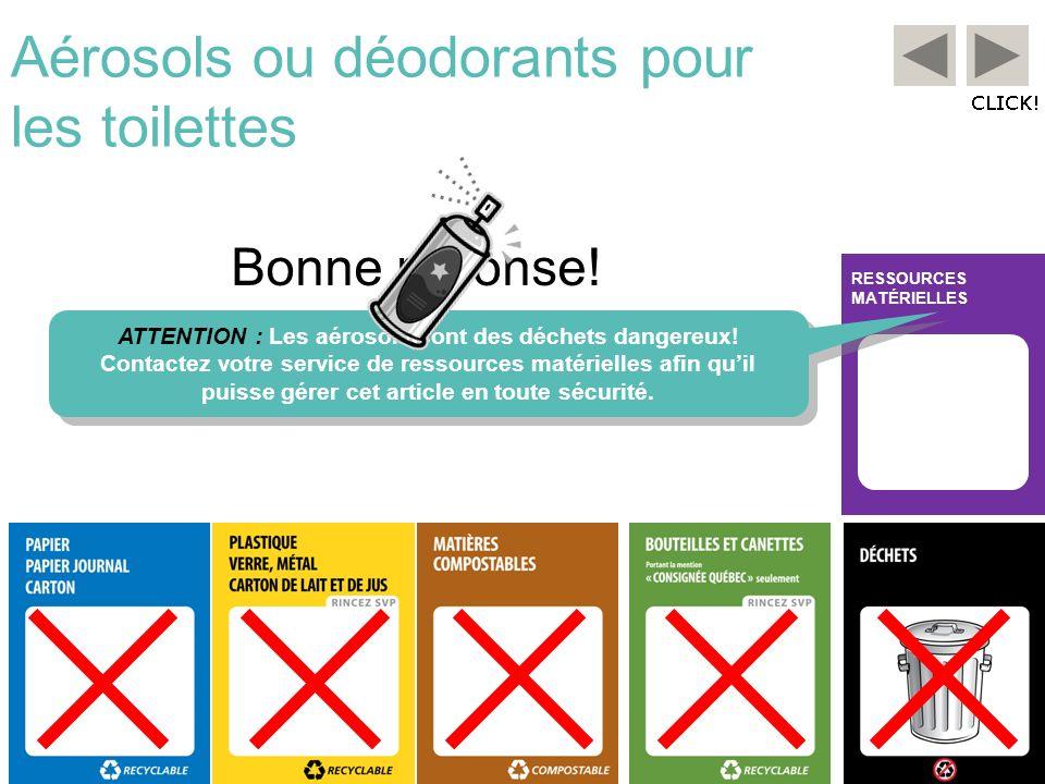 RESSOURCES MATÉRIELLES Aérosols ou déodorants pour les toilettes Bonne réponse! ATTENTION : Les aérosols sont des déchets dangereux! Contactez votre s