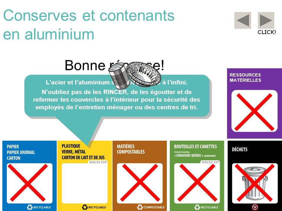 RESSOURCES MATÉRIELLES Conserves et contenants en aluminium Bonne réponse! Lacier et laluminium sont recyclables à linfini. Noubliez pas de les RINCER