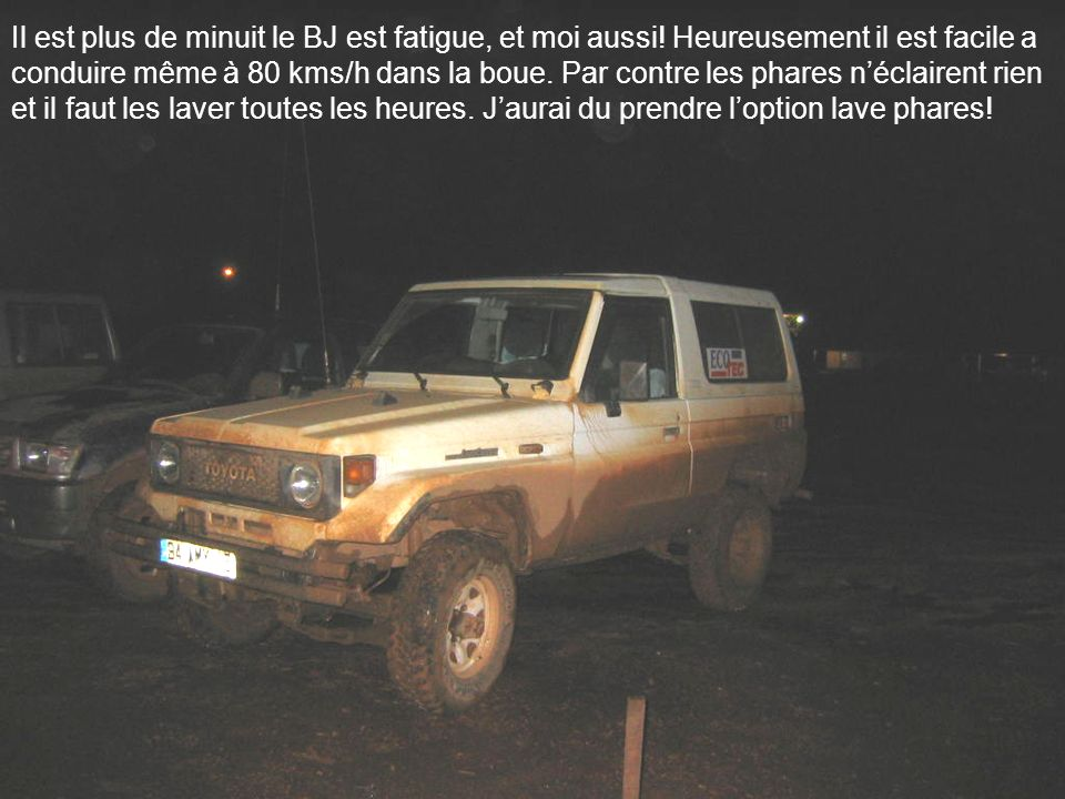 Il est plus de minuit le BJ est fatigue, et moi aussi! Heureusement il est facile a conduire même à 80 kms/h dans la boue. Par contre les phares nécla