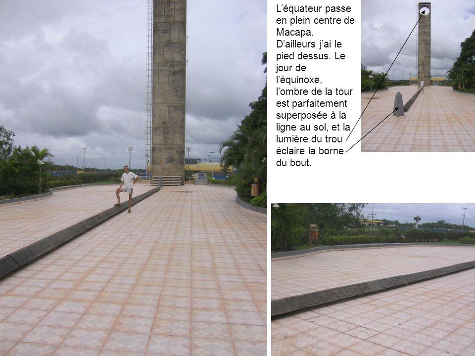 Léquateur passe en plein centre de Macapa. Dailleurs jai le pied dessus. Le jour de léquinoxe, lombre de la tour est parfaitement superposée à la lign