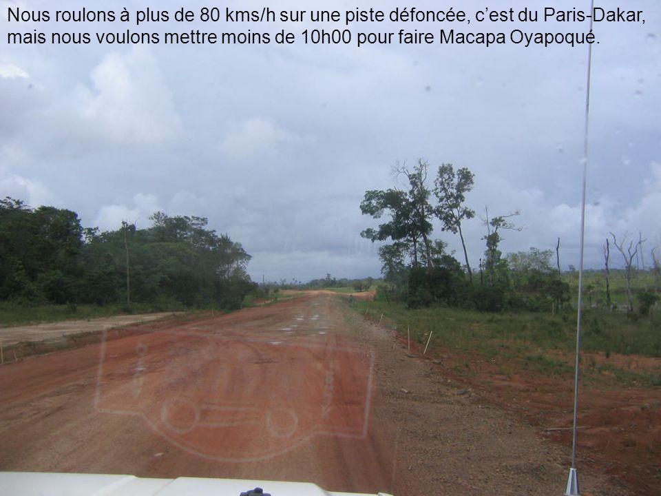 Nous roulons à plus de 80 kms/h sur une piste défoncée, cest du Paris-Dakar, mais nous voulons mettre moins de 10h00 pour faire Macapa Oyapoqué.