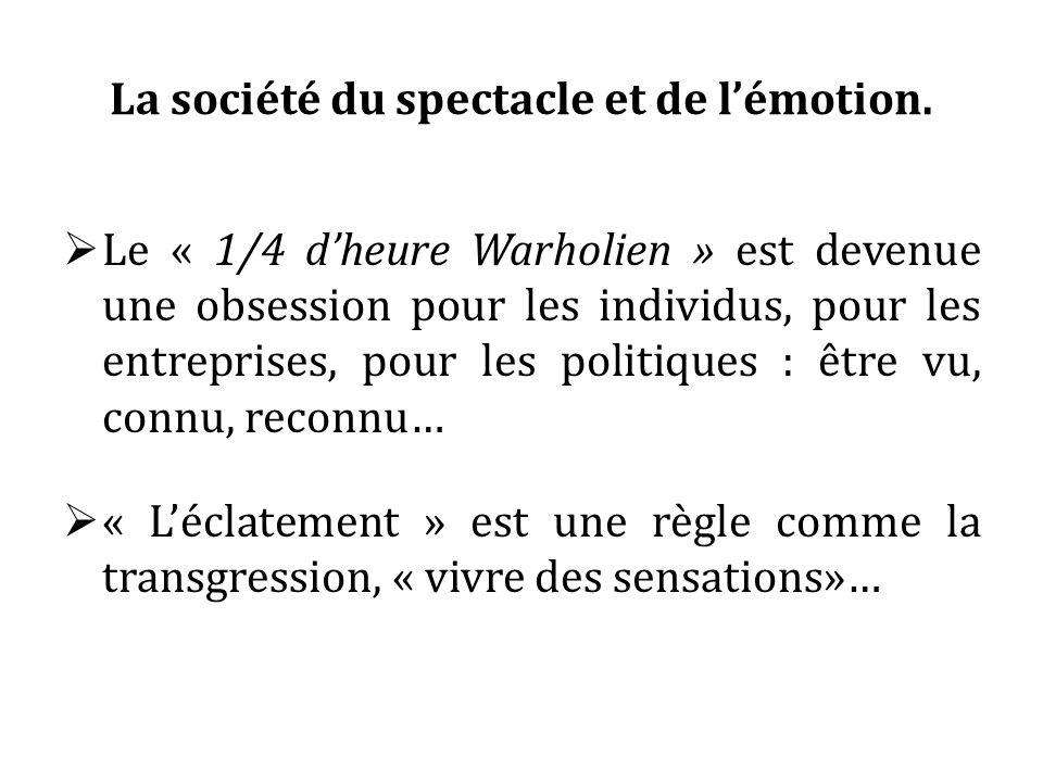 La société du spectacle et de lémotion. Le « 1/4 dheure Warholien » est devenue une obsession pour les individus, pour les entreprises, pour les polit