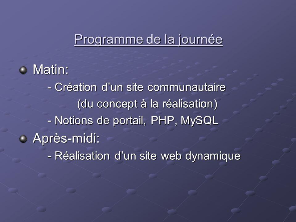 Programme de la journée Matin: Matin: - Création dun site communautaire (du concept à la réalisation) - Notions de portail, PHP, MySQL Après-midi: Apr
