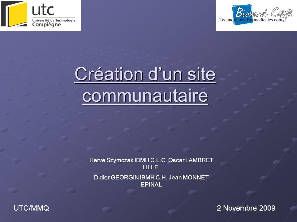 Création dun site communautaire Hervé Szymczak IBMH C.L.C. Oscar LAMBRET LILLE. Didier GEORGIN IBMH C.H. Jean MONNET EPINAL UTC/MMQ2 Novembre 2009