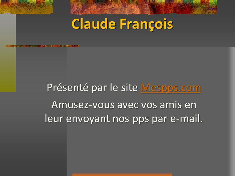 Claude François Présenté par le site Mespps.com Mespps.com Amusez-vous avec vos amis en leur envoyant nos pps par e-mail.
