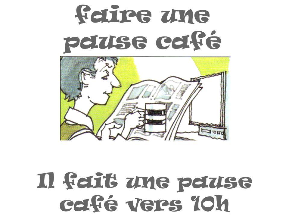 faire une pause café Il fait une pause café vers 10h