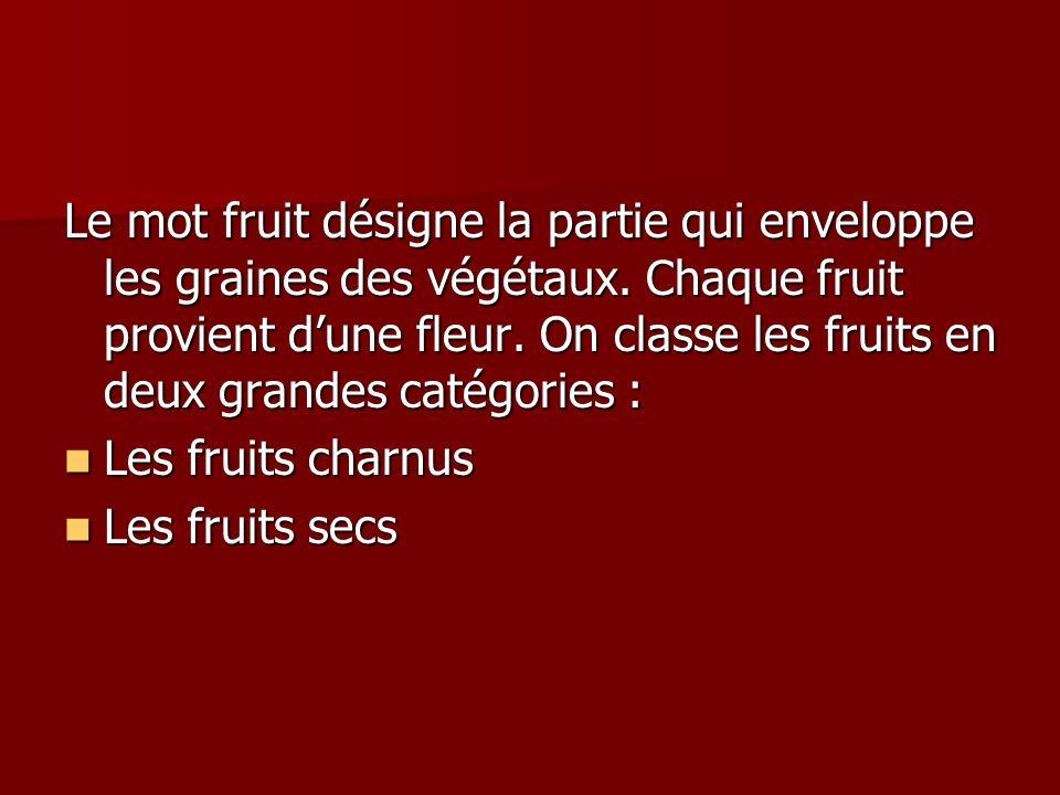 Le mot fruit désigne la partie qui enveloppe les graines des végétaux. Chaque fruit provient dune fleur. On classe les fruits en deux grandes catégori