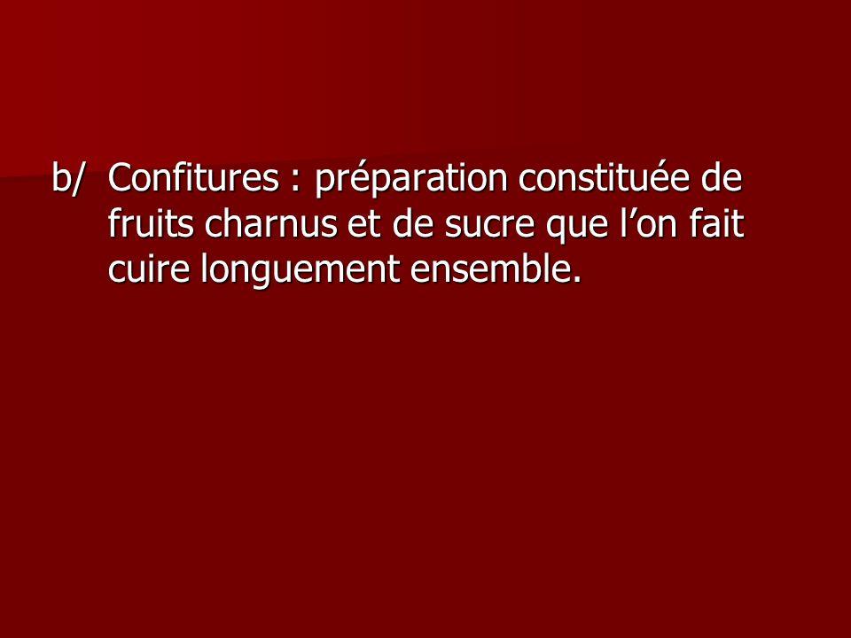 b/Confitures : préparation constituée de fruits charnus et de sucre que lon fait cuire longuement ensemble.