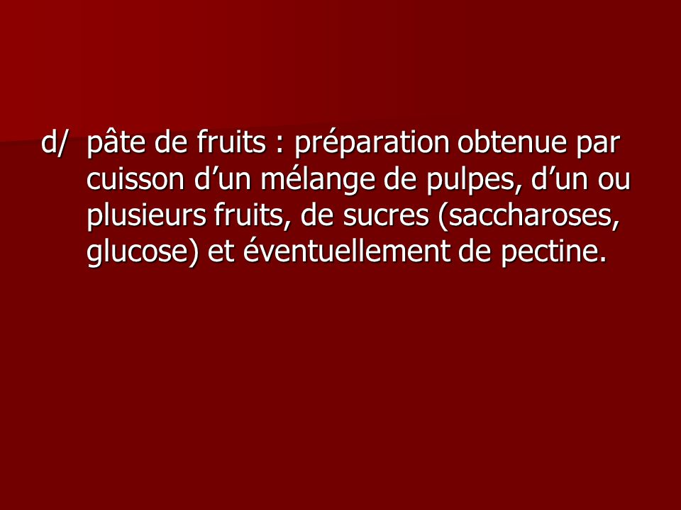 d/pâte de fruits : préparation obtenue par cuisson dun mélange de pulpes, dun ou plusieurs fruits, de sucres (saccharoses, glucose) et éventuellement