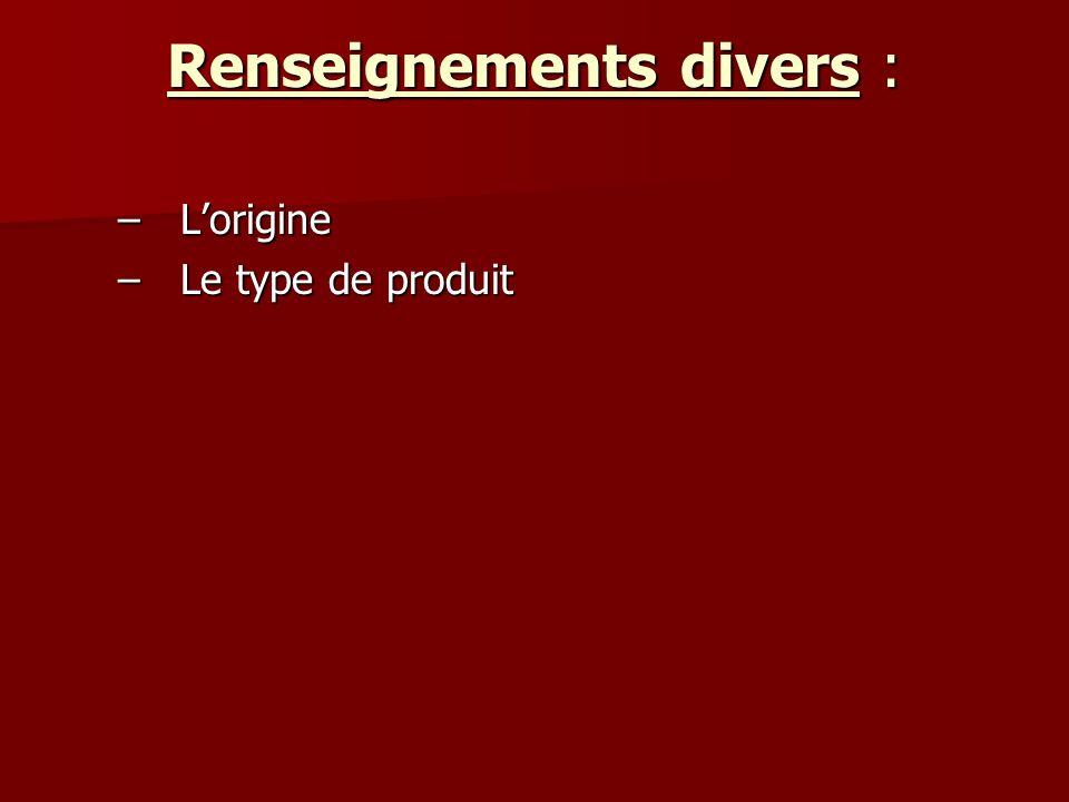 Renseignements divers : –Lorigine –Le type de produit
