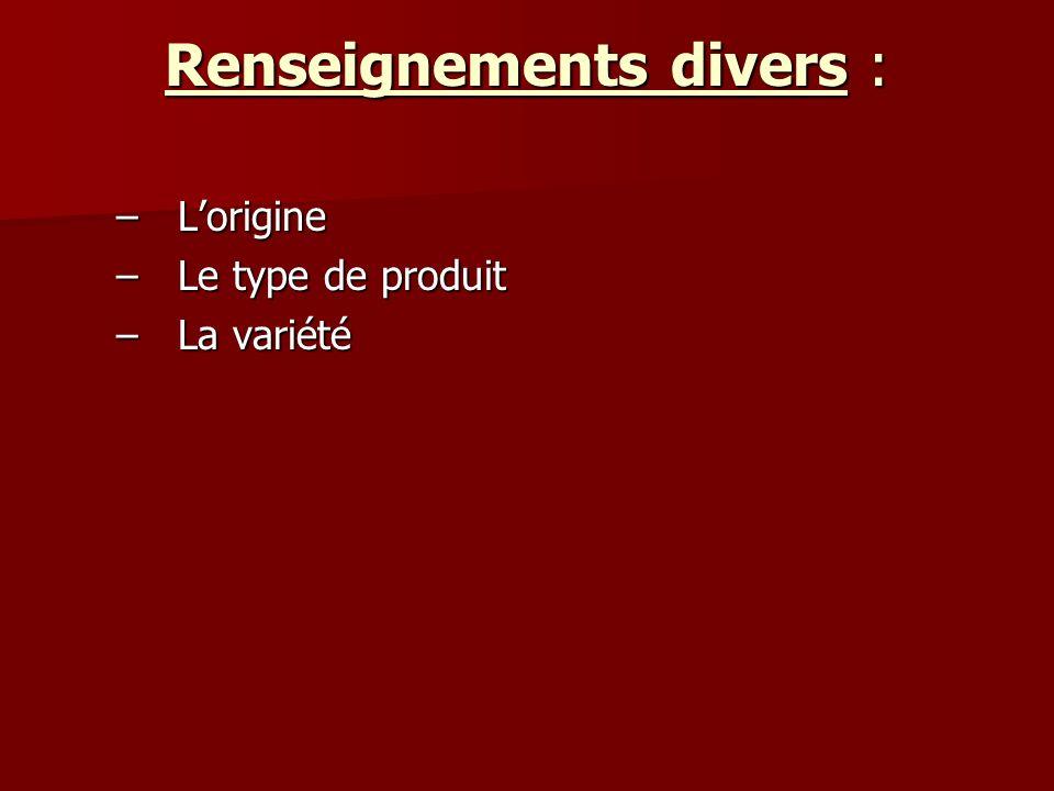 Renseignements divers : –Lorigine –Le type de produit –La variété