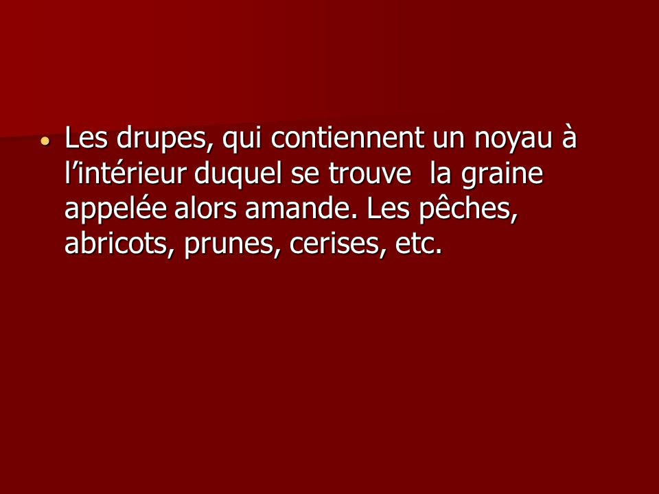 Les drupes, qui contiennent un noyau à lintérieur duquel se trouve la graine appelée alors amande. Les pêches, abricots, prunes, cerises, etc. Les dru