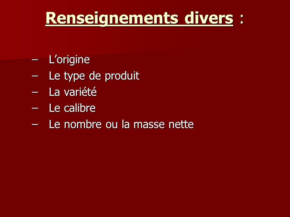 Renseignements divers : –Lorigine –Le type de produit –La variété –Le calibre –Le nombre ou la masse nette
