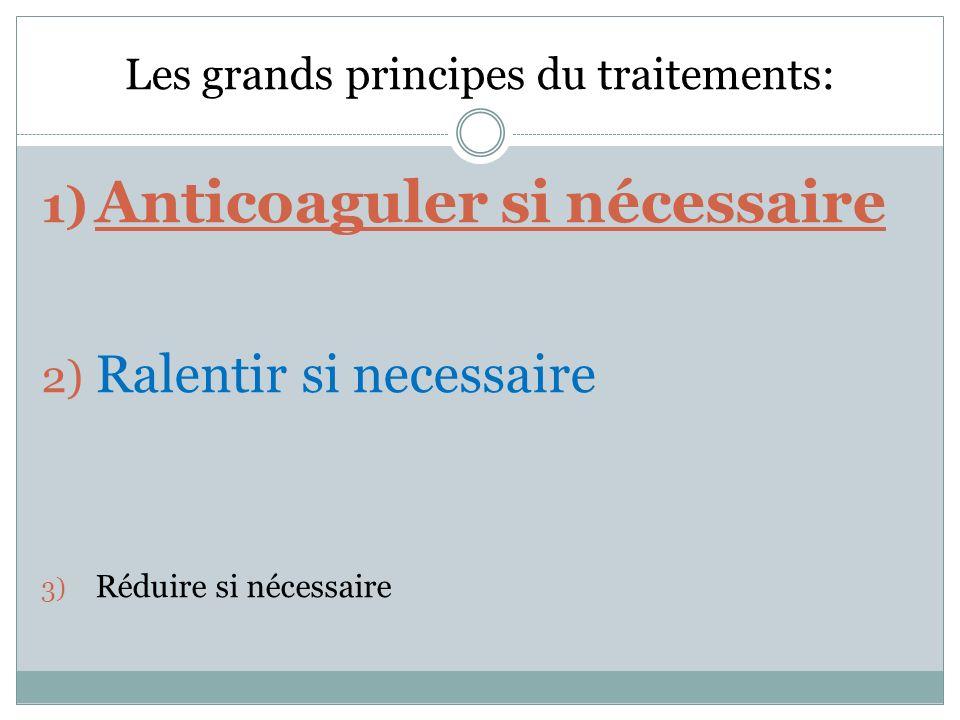 Les grands principes du traitements: 1) Anticoaguler si nécessaire 2) Ralentir si necessaire 3) Réduire si nécessaire