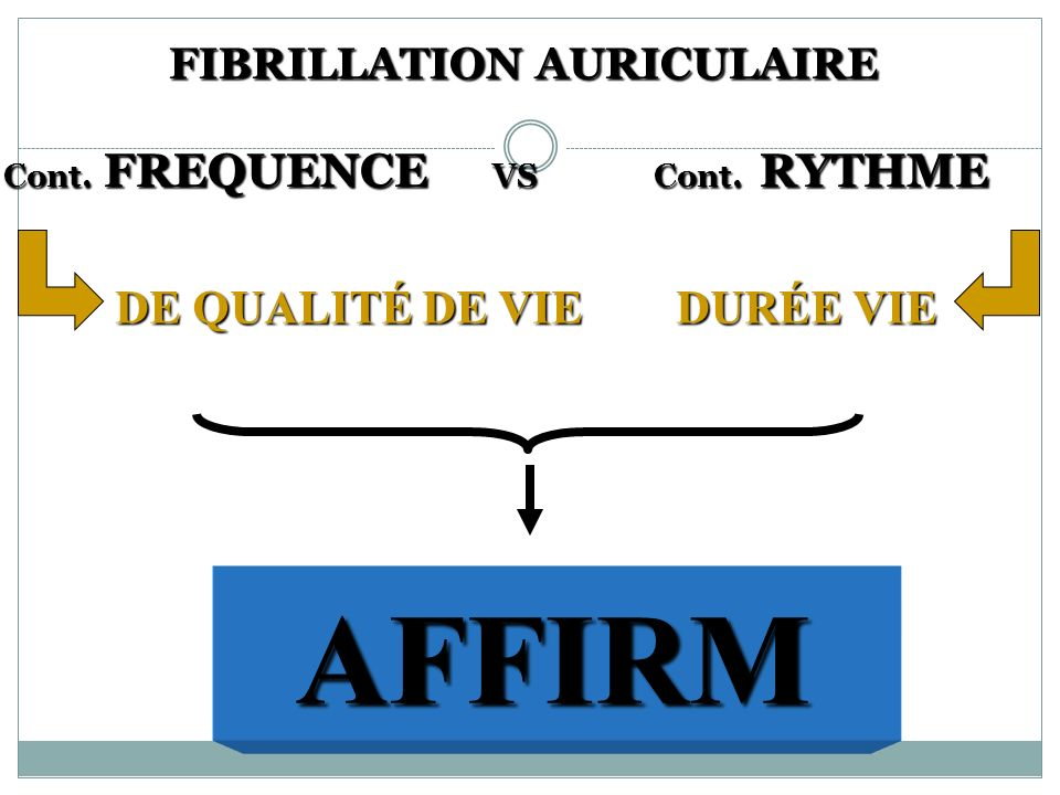 FIBRILLATION AURICULAIRE Cont. FREQUENCE VS Cont. RYTHME FIBRILLATION AURICULAIRE Cont. FREQUENCE VS Cont. RYTHME DE QUALITÉ DE VIEDURÉE VIE DE QUALIT