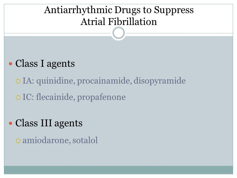 Antiarrhythmic Drugs to Suppress Atrial Fibrillation Class I agents IA: quinidine, procainamide, disopyramide IC: flecainide, propafenone Class III ag
