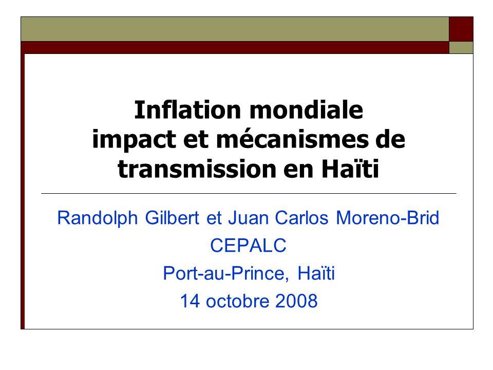 Inflation mondiale impact et mécanismes de transmission en Haïti Randolph Gilbert et Juan Carlos Moreno-Brid CEPALC Port-au-Prince, Haïti 14 octobre 2008