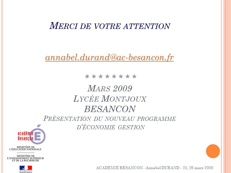 M ERCI DE VOTRE ATTENTION annabel.durand@ac-besancon.fr * * * * * * * * M ARS 2009 L YCÉE M ONTJOUX BESANCON P RÉSENTATION DU NOUVEAU PROGRAMME D ÉCON