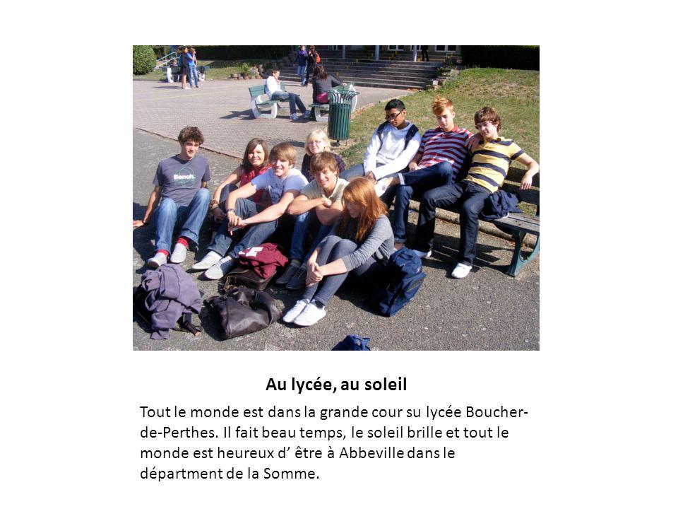 Au lycée, au soleil Tout le monde est dans la grande cour su lycée Boucher- de-Perthes. Il fait beau temps, le soleil brille et tout le monde est heur