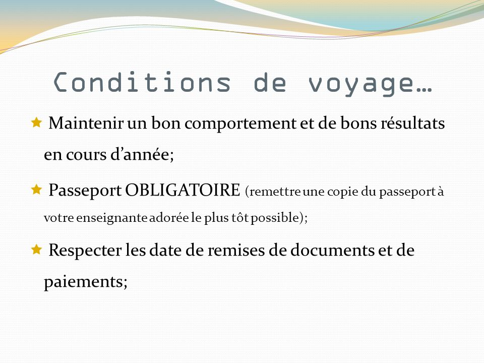 Conditions de voyage… Maintenir un bon comportement et de bons résultats en cours dannée; Passeport OBLIGATOIRE (remettre une copie du passeport à votre enseignante adorée le plus tôt possible); Respecter les date de remises de documents et de paiements;